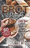 BROTREZEPTE: Gutes Brot einfach und natürlich Backen mit diesem vielfältigen Brotbackbuch (Sauerteig, Hefeteig, Vollkorn, Germteig inkl. Low Carb, Glutenfrei, Lactosefrei uvm.)