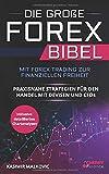 Die große Forex Bibel: Mit Forex Trading zur finanziellen Freiheit - Praxisnahe Strategien für den Handel mit Devisen und CFDs - Inklusive detailierter Chartanalyse