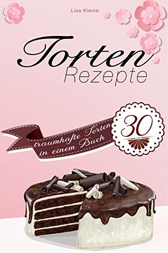 Torten: Torten Rezepte - 30 traumhafte...