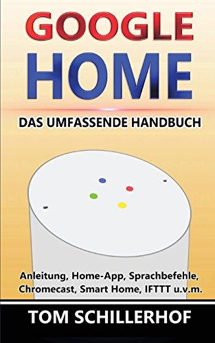 Google Home - Das umfassende Handbuch: Anleitung, Home-App, Sprachbefehle, Chromecast, Smart Home, IFTTT u.v.m.